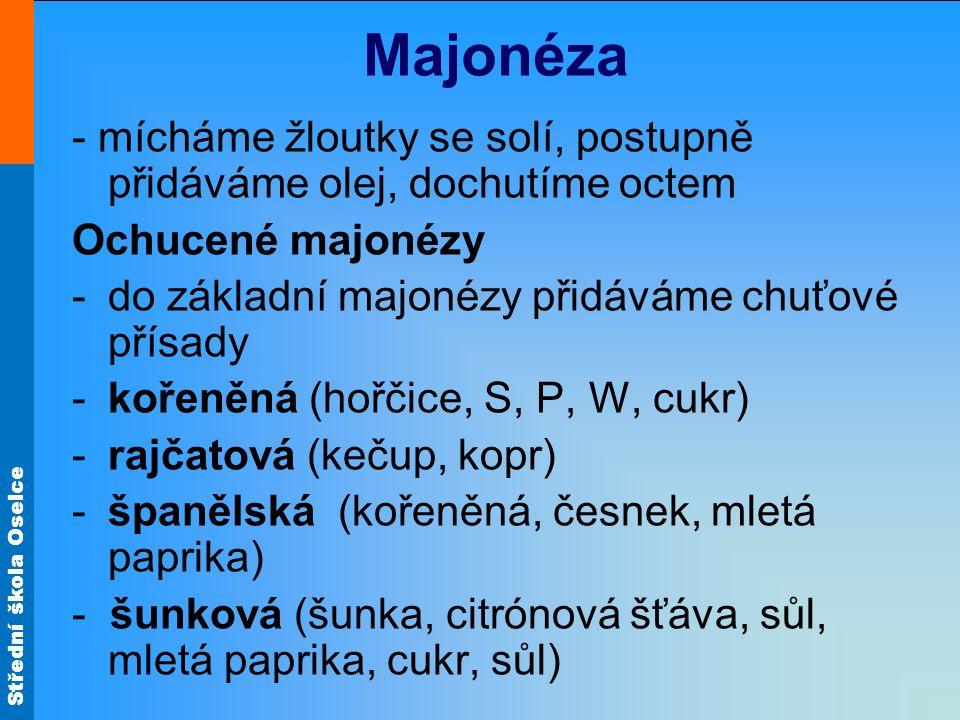 Střední škola Oselce Majonéza - mícháme žloutky se solí, postupně přidáváme olej, dochutíme octem Ochucené majonézy -do základní majonézy přidáváme ch