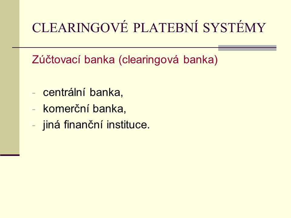 CLEARINGOVÉ PLATEBNÍ SYSTÉMY Zúčtovací banka (clearingová banka) - centrální banka, - komerční banka, - jiná finanční instituce.