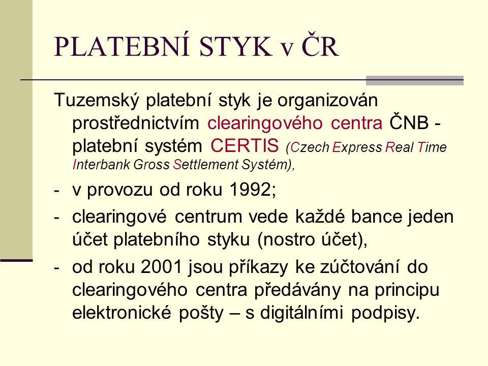 PLATEBNÍ STYK v ČR Tuzemský platební styk je organizován prostřednictvím clearingového centra ČNB - platební systém CERTIS (Czech Express Real Time Interbank Gross Settlement Systém), - v provozu od roku 1992; - clearingové centrum vede každé bance jeden účet platebního styku (nostro účet), - od roku 2001 jsou příkazy ke zúčtování do clearingového centra předávány na principu elektronické pošty – s digitálními podpisy.