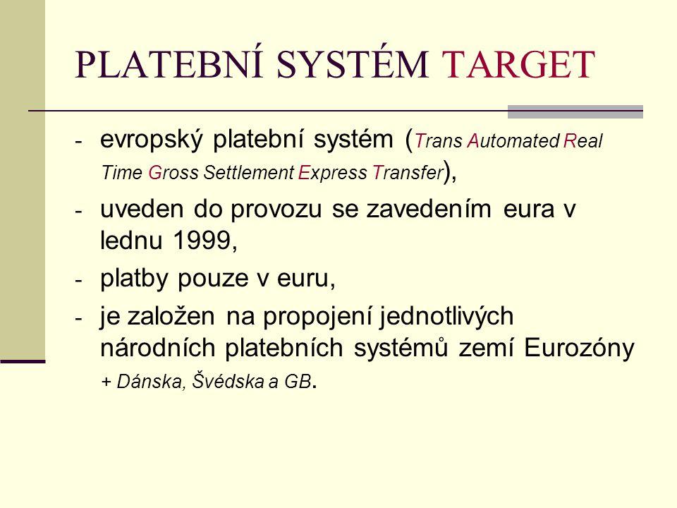 PLATEBNÍ SYSTÉM TARGET - evropský platební systém ( Trans Automated Real Time Gross Settlement Express Transfer ), - uveden do provozu se zavedením eura v lednu 1999, - platby pouze v euru, - je založen na propojení jednotlivých národních platebních systémů zemí Eurozóny + Dánska, Švédska a GB.
