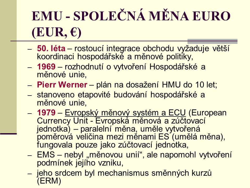 EMU - SPOLEČNÁ MĚNA EURO (EUR, €) – 50. léta – rostoucí integrace obchodu vyžaduje větší koordinaci hospodářské a měnové politiky, – 1969 – rozhodnutí