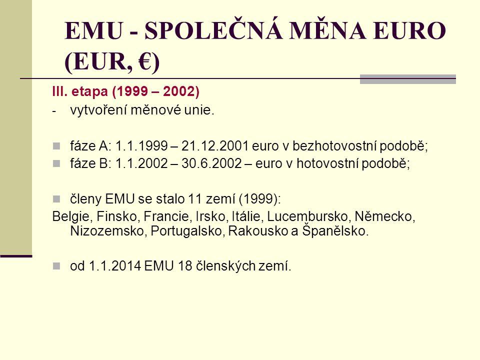 EMU - SPOLEČNÁ MĚNA EURO (EUR, €) III. etapa (1999 – 2002) - vytvoření měnové unie. fáze A: 1.1.1999 – 21.12.2001 euro v bezhotovostní podobě; fáze B: