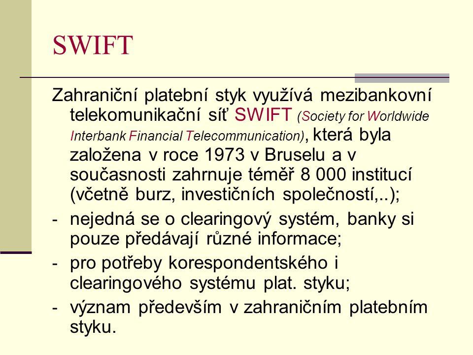 SWIFT Zahraniční platební styk využívá mezibankovní telekomunikační síť SWIFT (Society for Worldwide Interbank Financial Telecommunication), která byla založena v roce 1973 v Bruselu a v současnosti zahrnuje téměř 8 000 institucí (včetně burz, investičních společností,..); - nejedná se o clearingový systém, banky si pouze předávají různé informace; - pro potřeby korespondentského i clearingového systému plat.