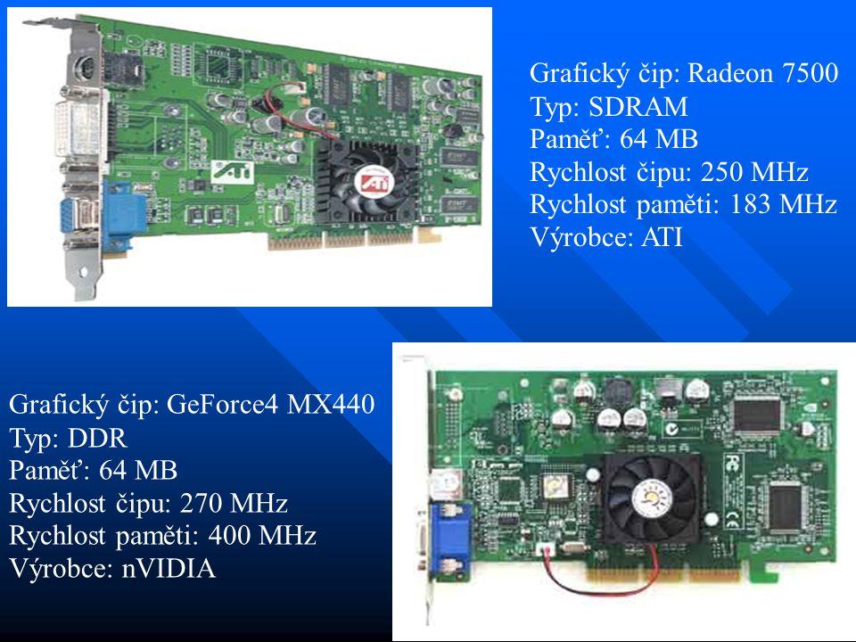 Grafický čip: Radeon 7500 Typ: SDRAM Paměť: 64 MB Rychlost čipu: 250 MHz Rychlost paměti: 183 MHz Výrobce: ATI Grafický čip: GeForce4 MX440 Typ: DDR P