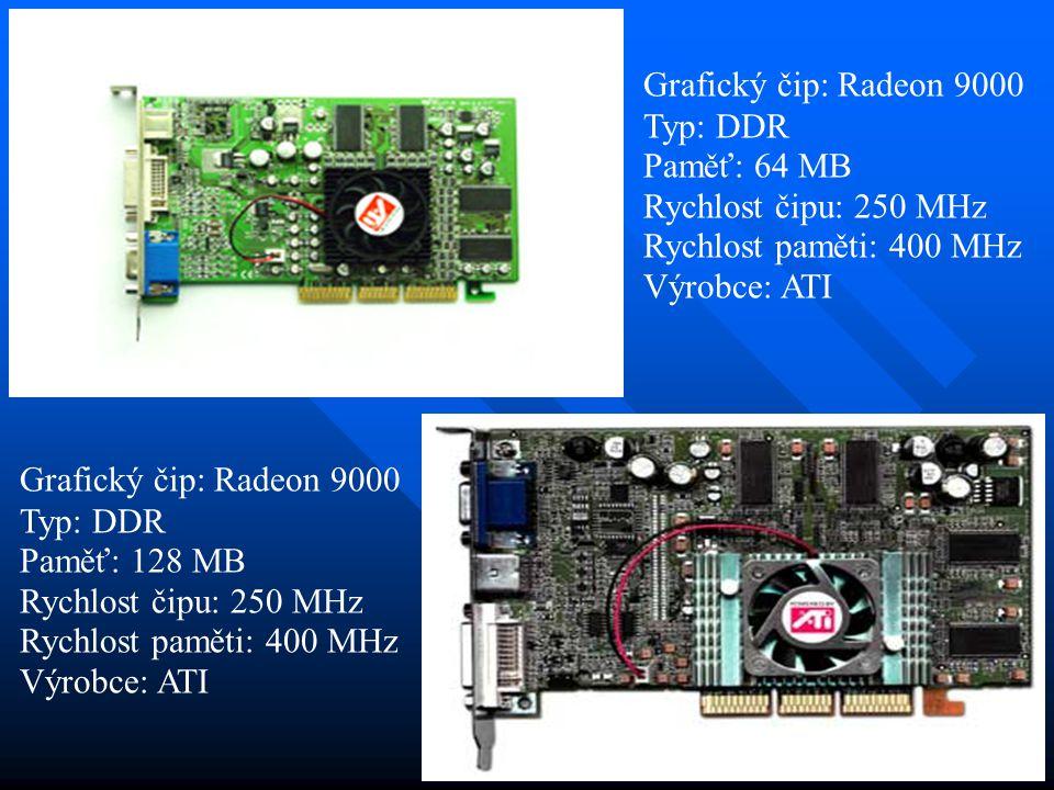 Grafický čip: Radeon 9000 Typ: DDR Paměť: 128 MB Rychlost čipu: 250 MHz Rychlost paměti: 400 MHz Výrobce: ATI Grafický čip: Radeon 9000 Typ: DDR Paměť: 64 MB Rychlost čipu: 250 MHz Rychlost paměti: 400 MHz Výrobce: ATI