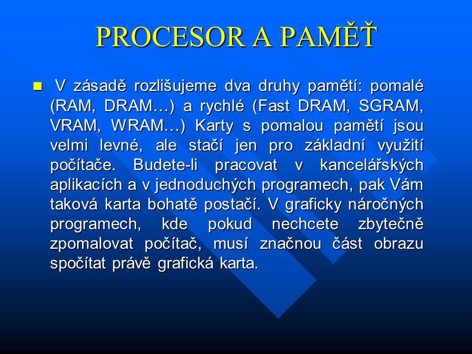 PROCESOR A PAMĚŤ V zásadě rozlišujeme dva druhy pamětí: pomalé (RAM, DRAM…) a rychlé (Fast DRAM, SGRAM, VRAM, WRAM…) Karty s pomalou pamětí jsou velmi levné, ale stačí jen pro základní využití počítače.