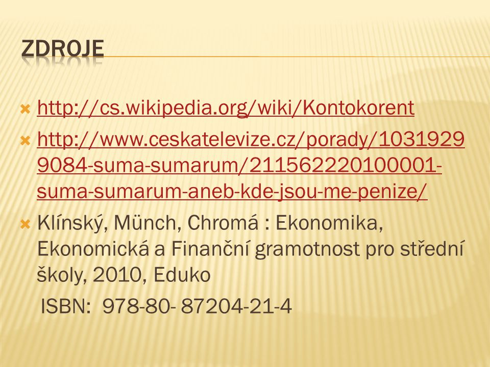  http://cs.wikipedia.org/wiki/Kontokorent http://cs.wikipedia.org/wiki/Kontokorent  http://www.ceskatelevize.cz/porady/1031929 9084-suma-sumarum/211562220100001- suma-sumarum-aneb-kde-jsou-me-penize/ http://www.ceskatelevize.cz/porady/1031929 9084-suma-sumarum/211562220100001- suma-sumarum-aneb-kde-jsou-me-penize/  Klínský, Münch, Chromá : Ekonomika, Ekonomická a Finanční gramotnost pro střední školy, 2010, Eduko ISBN: 978-80- 87204-21-4