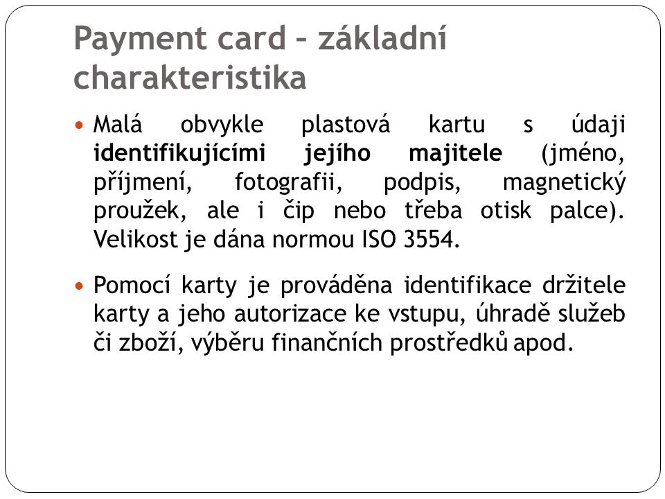 Payment card – základní charakteristika Malá obvykle plastová kartu s údaji identifikujícími jejího majitele (jméno, příjmení, fotografii, podpis, magnetický proužek, ale i čip nebo třeba otisk palce).