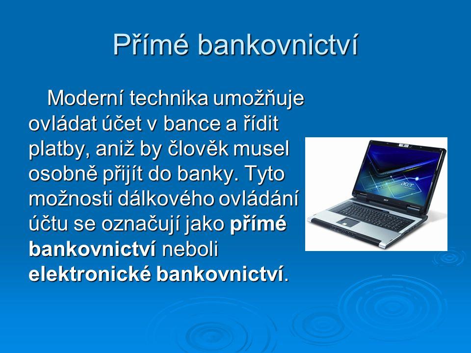 Přímé bankovnictví Moderní technika umožňuje ovládat účet v bance a řídit platby, aniž by člověk musel osobně přijít do banky. Tyto možnosti dálkového
