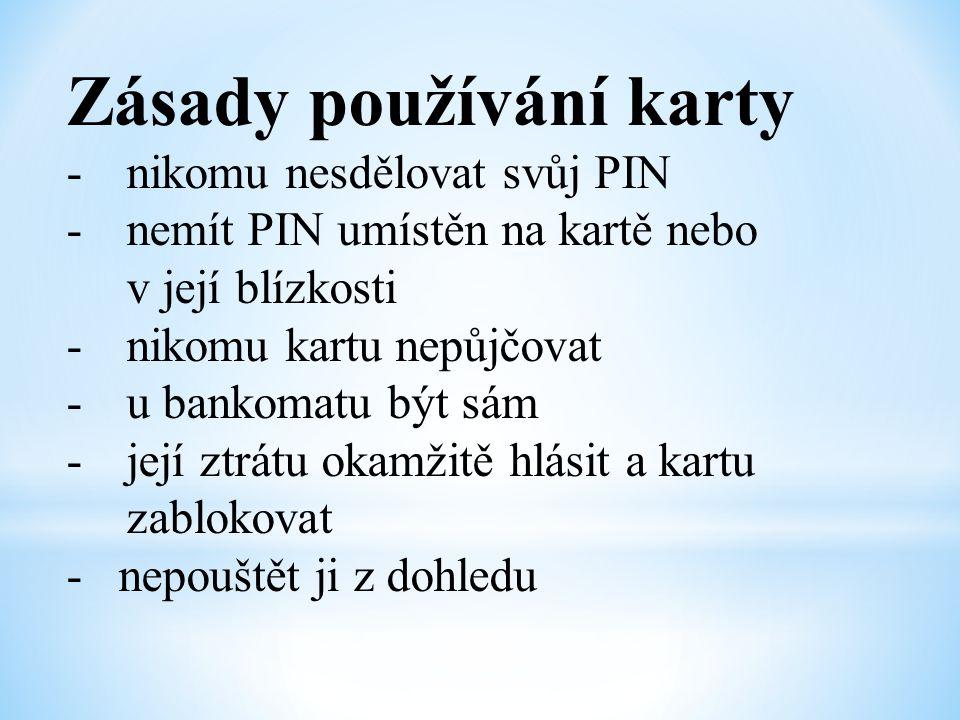 Zásady používání karty -nikomu nesdělovat svůj PIN -nemít PIN umístěn na kartě nebo v její blízkosti -nikomu kartu nepůjčovat -u bankomatu být sám -je