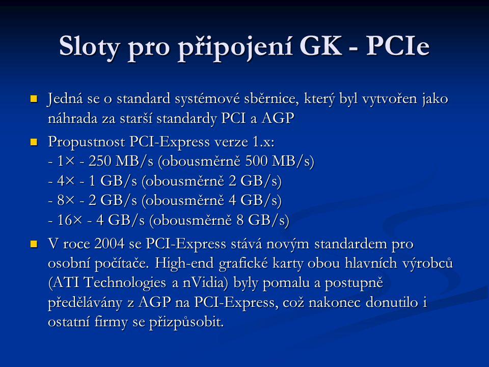 Sloty pro připojení GK - PCIe Jedná se o standard systémové sběrnice, který byl vytvořen jako náhrada za starší standardy PCI a AGP Jedná se o standar