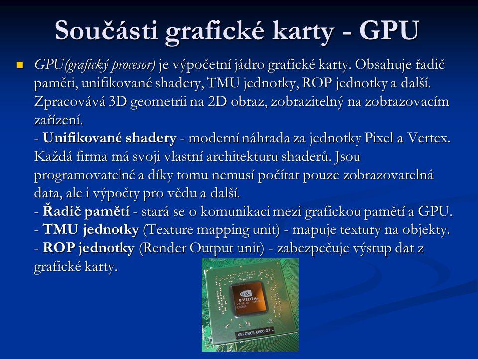 Součásti grafické karty - GPU GPU(grafický procesor) je výpočetní jádro grafické karty. Obsahuje řadič paměti, unifikované shadery, TMU jednotky, ROP