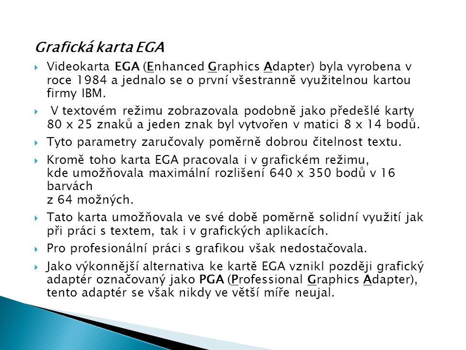 Grafická karta EGA  Videokarta EGA (Enhanced Graphics Adapter) byla vyrobena v roce 1984 a jednalo se o první všestranně využitelnou kartou firmy IBM
