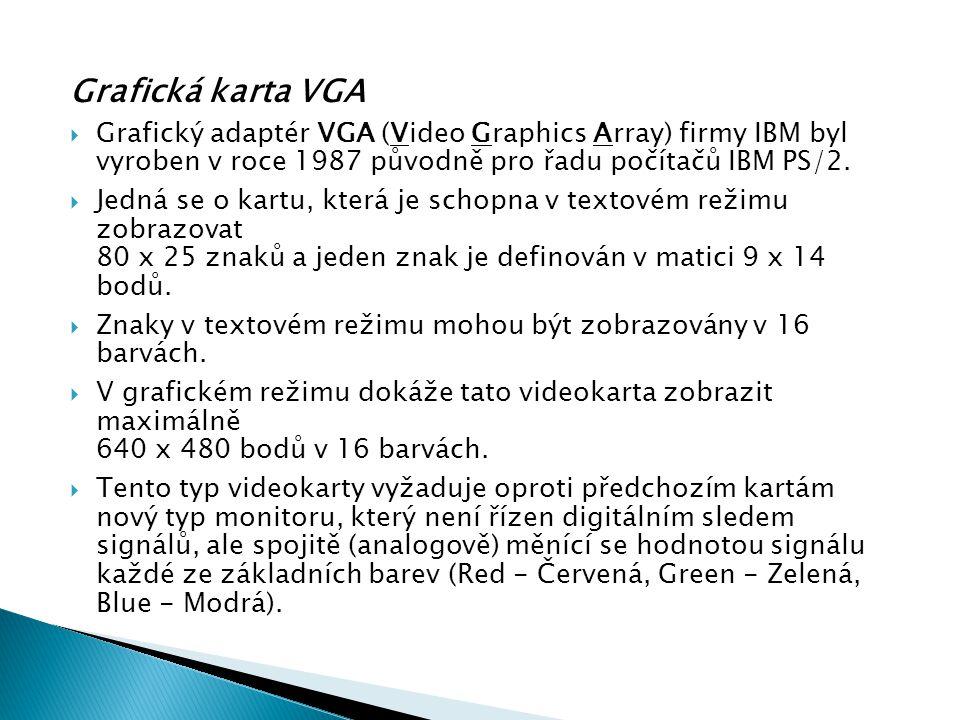 Grafická karta VGA  Grafický adaptér VGA (Video Graphics Array) firmy IBM byl vyroben v roce 1987 původně pro řadu počítačů IBM PS/2.  Jedná se o ka