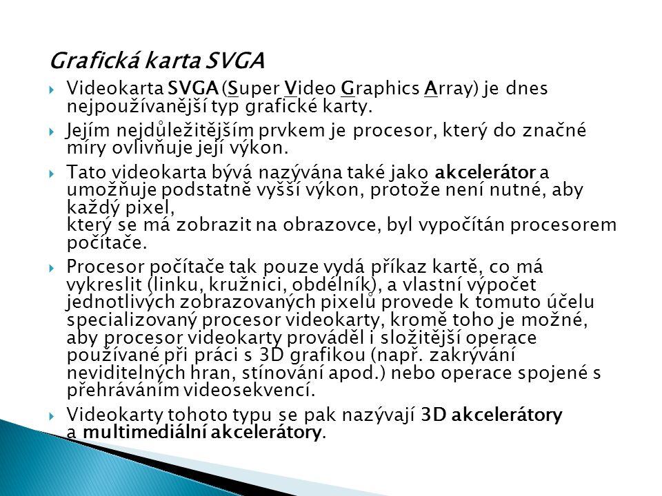 Grafická karta SVGA  Videokarta SVGA (Super Video Graphics Array) je dnes nejpoužívanější typ grafické karty.  Jejím nejdůležitějším prvkem je proce