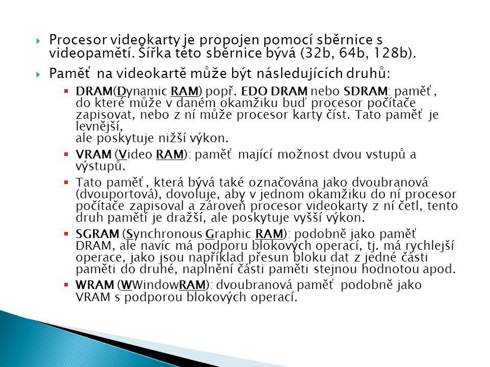 Procesor videokarty je propojen pomocí sběrnice s videopamětí. Šířka této sběrnice bývá (32b, 64b, 128b).  Paměť na videokartě může být následující