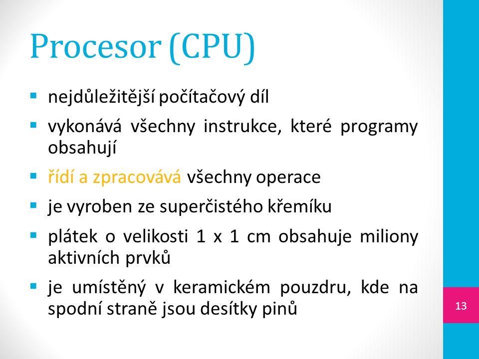 Procesor (CPU)  nejdůležitější počítačový díl  vykonává všechny instrukce, které programy obsahují  řídí a zpracovává všechny operace  je vyroben ze superčistého křemíku  plátek o velikosti 1 x 1 cm obsahuje miliony aktivních prvků  je umístěný v keramickém pouzdru, kde na spodní straně jsou desítky pinů 13