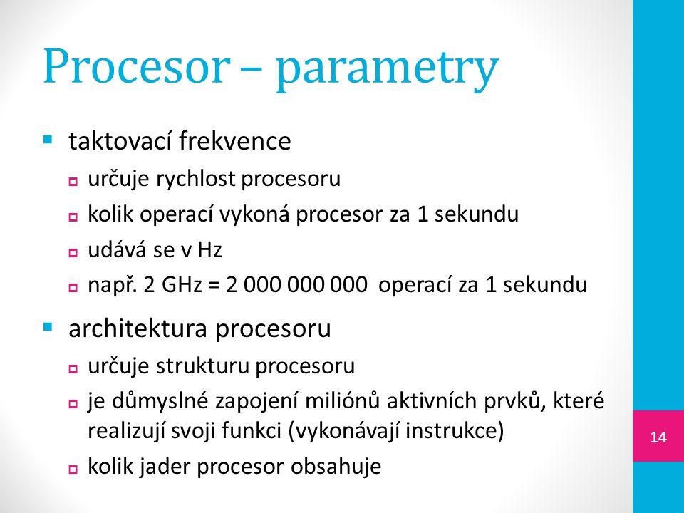 Procesor – parametry  taktovací frekvence  určuje rychlost procesoru  kolik operací vykoná procesor za 1 sekundu  udává se v Hz  např.