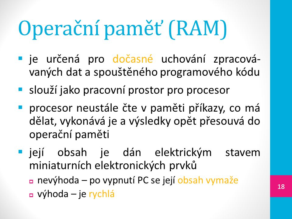 Operační paměť (RAM)  je určená pro dočasné uchování zpracová- vaných dat a spouštěného programového kódu  slouží jako pracovní prostor pro procesor  procesor neustále čte v paměti příkazy, co má dělat, vykonává je a výsledky opět přesouvá do operační paměti  její obsah je dán elektrickým stavem miniaturních elektronických prvků  nevýhoda – po vypnutí PC se její obsah vymaže  výhoda – je rychlá 18