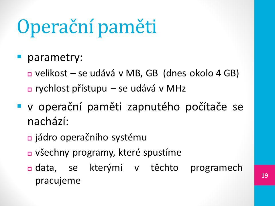 Operační paměti  parametry:  velikost – se udává v MB, GB (dnes okolo 4 GB)  rychlost přístupu – se udává v MHz  v operační paměti zapnutého počítače se nachází:  jádro operačního systému  všechny programy, které spustíme  data, se kterými v těchto programech pracujeme 19