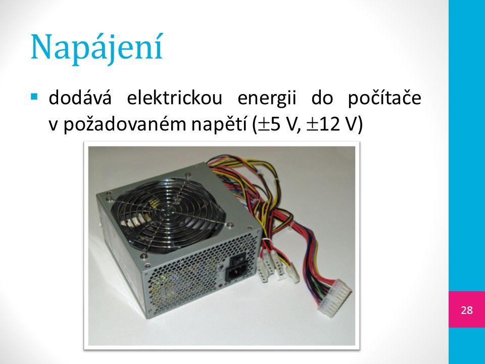 Napájení  dodává elektrickou energii do počítače v požadovaném napětí (  5 V,  12 V) 28