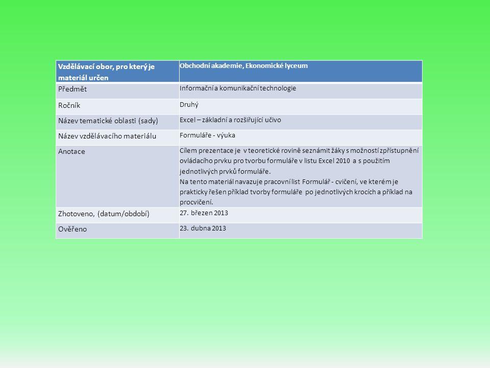 Vzdělávací obor, pro který je materiál určen Obchodní akademie, Ekonomické lyceum Předmět Informační a komunikační technologie Ročník Druhý Název tematické oblasti (sady) Excel – základní a rozšiřující učivo Název vzdělávacího materiálu Formuláře - výuka Anotace Cílem prezentace je v teoretické rovině seznámit žáky s možností zpřístupnění ovládacího prvku pro tvorbu formuláře v listu Excel 2010 a s použitím jednotlivých prvků formuláře.