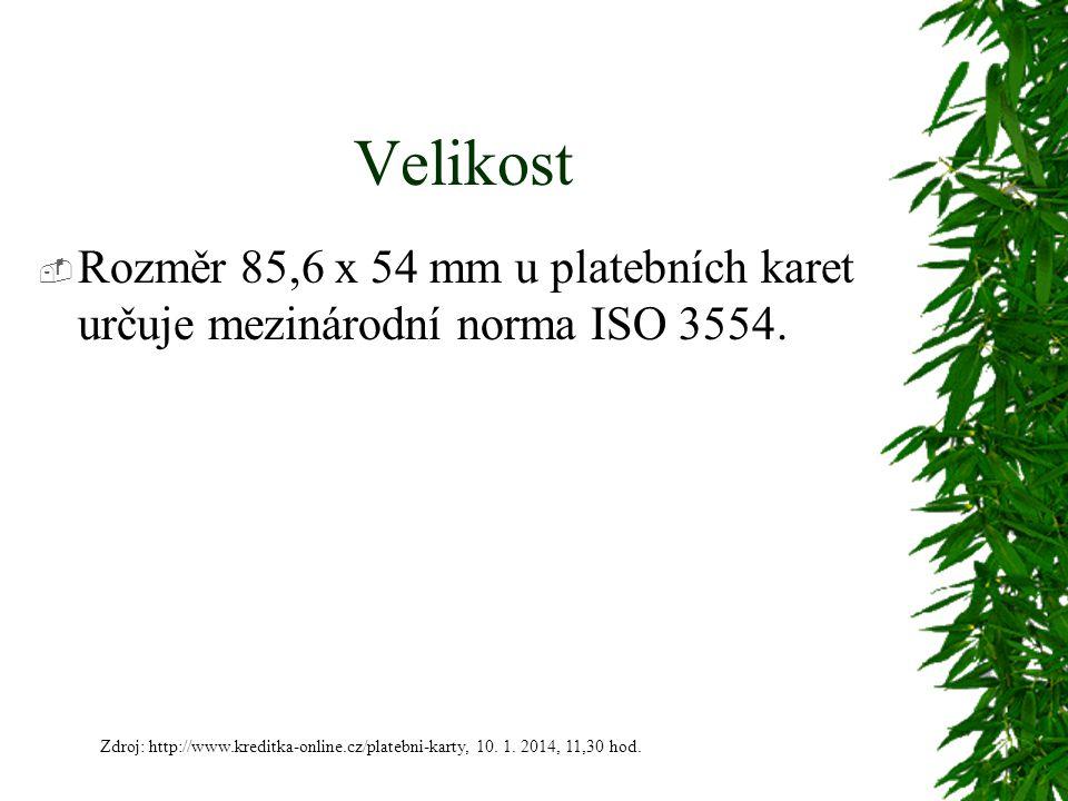 Velikost  Rozměr 85,6 x 54 mm u platebních karet určuje mezinárodní norma ISO 3554. Zdroj: http://www.kreditka-online.cz/platebni-karty, 10. 1. 2014,
