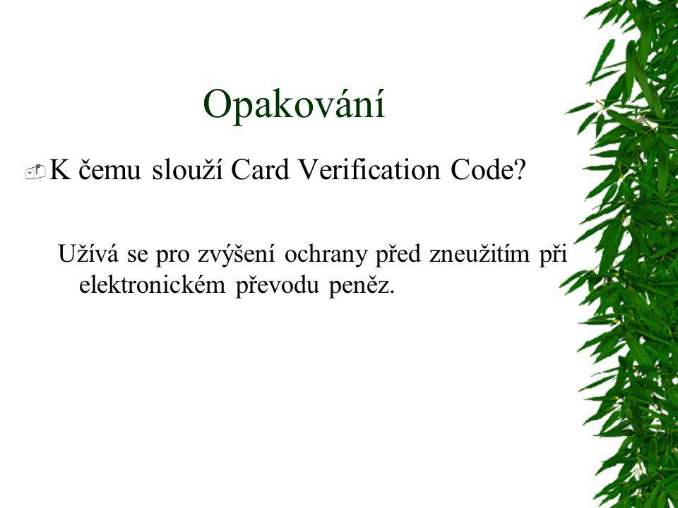 Opakování  K čemu slouží Card Verification Code? Užívá se pro zvýšení ochrany před zneužitím při elektronickém převodu peněz.