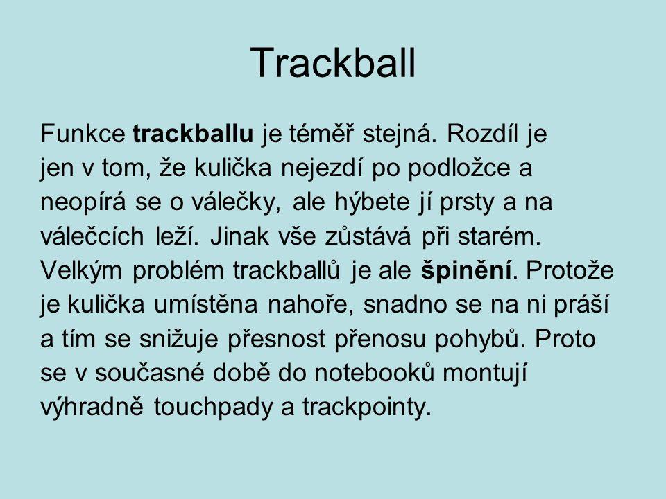 Trackball Funkce trackballu je téměř stejná. Rozdíl je jen v tom, že kulička nejezdí po podložce a neopírá se o válečky, ale hýbete jí prsty a na vále