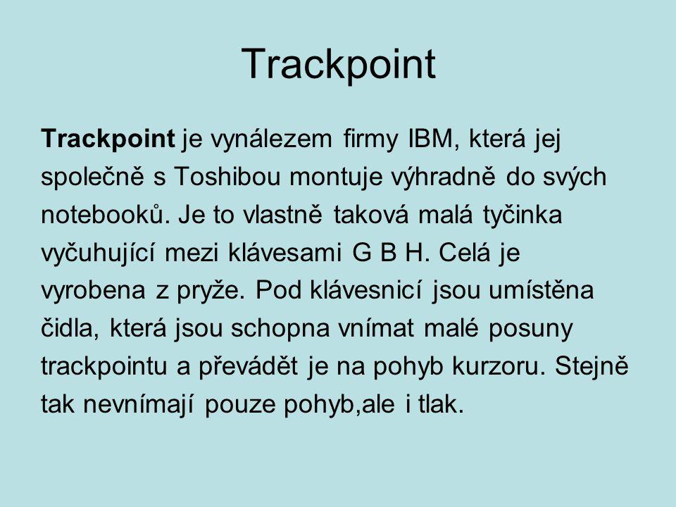 Trackpoint Trackpoint je vynálezem firmy IBM, která jej společně s Toshibou montuje výhradně do svých notebooků. Je to vlastně taková malá tyčinka vyč