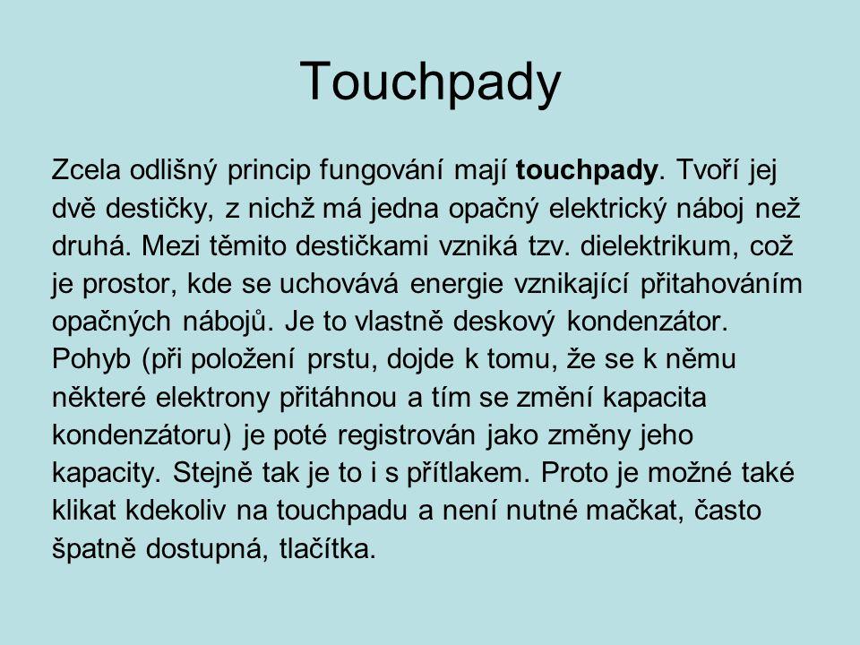 Touchpady Zcela odlišný princip fungování mají touchpady. Tvoří jej dvě destičky, z nichž má jedna opačný elektrický náboj než druhá. Mezi těmito dest