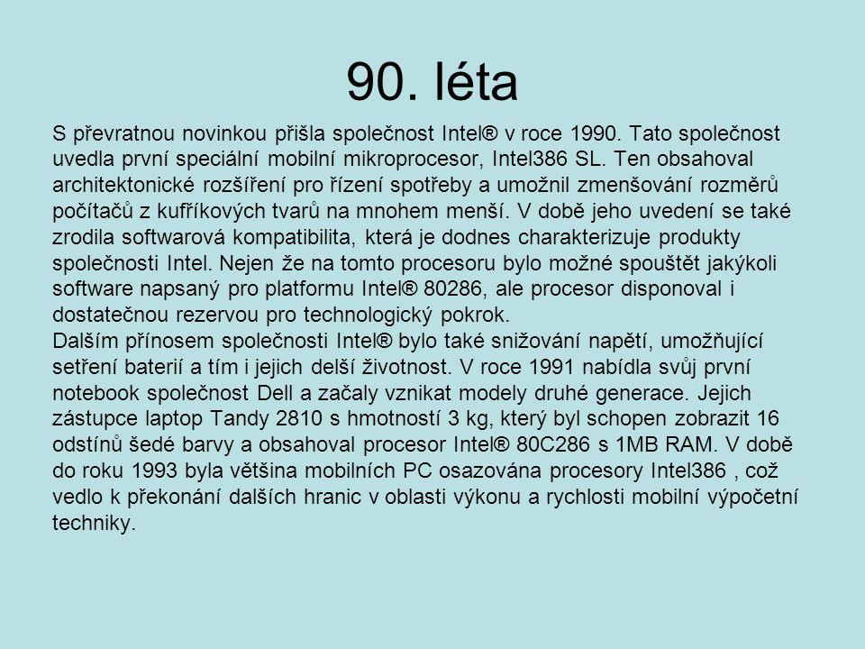 90. léta S převratnou novinkou přišla společnost Intel® v roce 1990. Tato společnost uvedla první speciální mobilní mikroprocesor, Intel386 SL. Ten ob