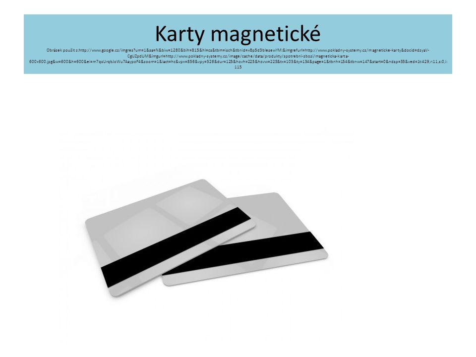 Karty magnetické Obrázek použit z:http://www.google.cz/imgres?um=1&sa=N&biw=1280&bih=815&hl=cs&tbm=isch&tbnid=xBp5d3bIesewYM:&imgrefurl=http://www.pokladny-systemy.cz/magneticke-karty&docid=dzyaV- CgUZpdUM&imgurl=http://www.pokladny-systemy.cz/image/cache/data/produkty/spotrebni-zbozi/magneticka-karta- 600x600.jpg&w=600&h=600&ei=m7qsUrqbJoWu7AaypoF4&zoom=1&iact=hc&vpx=856&vpy=326&dur=125&hovh=225&hovw=225&tx=103&ty=134&page=1&tbnh=154&tbnw=147&start=0&ndsp=33&ved=1t:429,r:11,s:0,i: 115