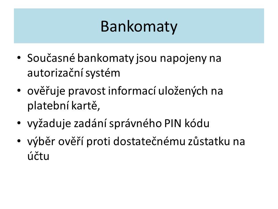 Bankomaty Současné bankomaty jsou napojeny na autorizační systém ověřuje pravost informací uložených na platební kartě, vyžaduje zadání správného PIN kódu výběr ověří proti dostatečnému zůstatku na účtu