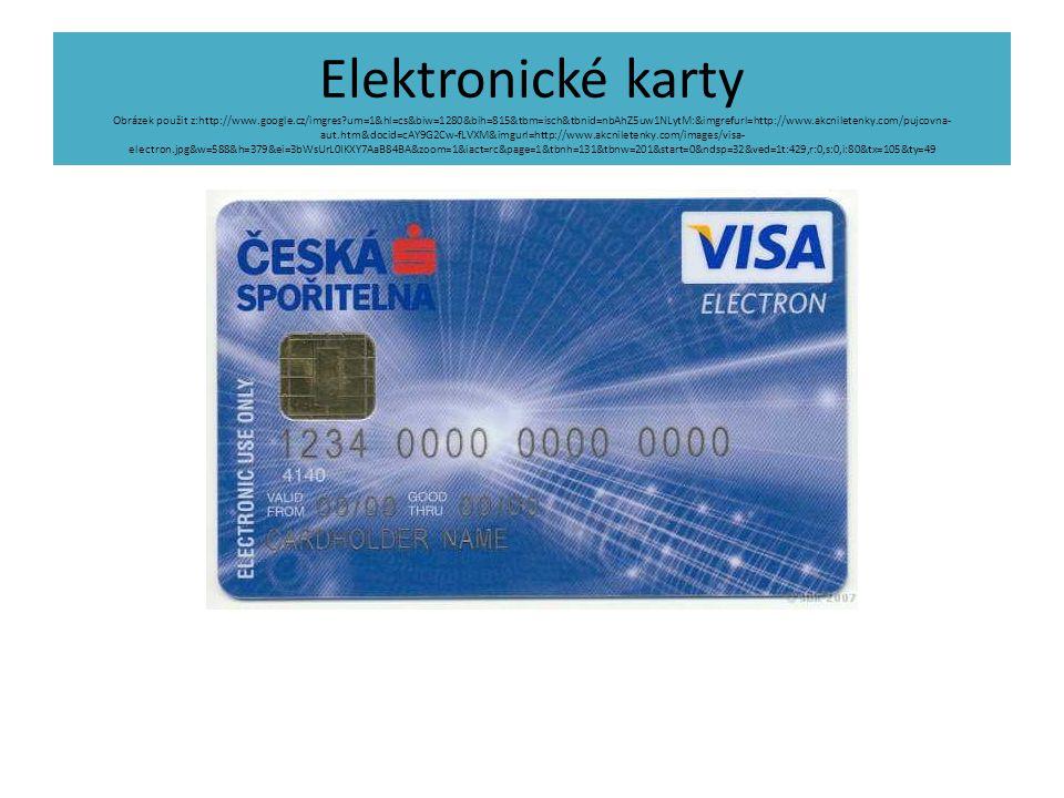 Elektronické karty Obrázek použit z:http://www.google.cz/imgres?um=1&hl=cs&biw=1280&bih=815&tbm=isch&tbnid=nbAhZ5uw1NLytM:&imgrefurl=http://www.akcniletenky.com/pujcovna- aut.htm&docid=cAY9G2Cw-fLVXM&imgurl=http://www.akcniletenky.com/images/visa- electron.jpg&w=588&h=379&ei=3bWsUrL0IKXY7AaB84BA&zoom=1&iact=rc&page=1&tbnh=131&tbnw=201&start=0&ndsp=32&ved=1t:429,r:0,s:0,i:80&tx=105&ty=49