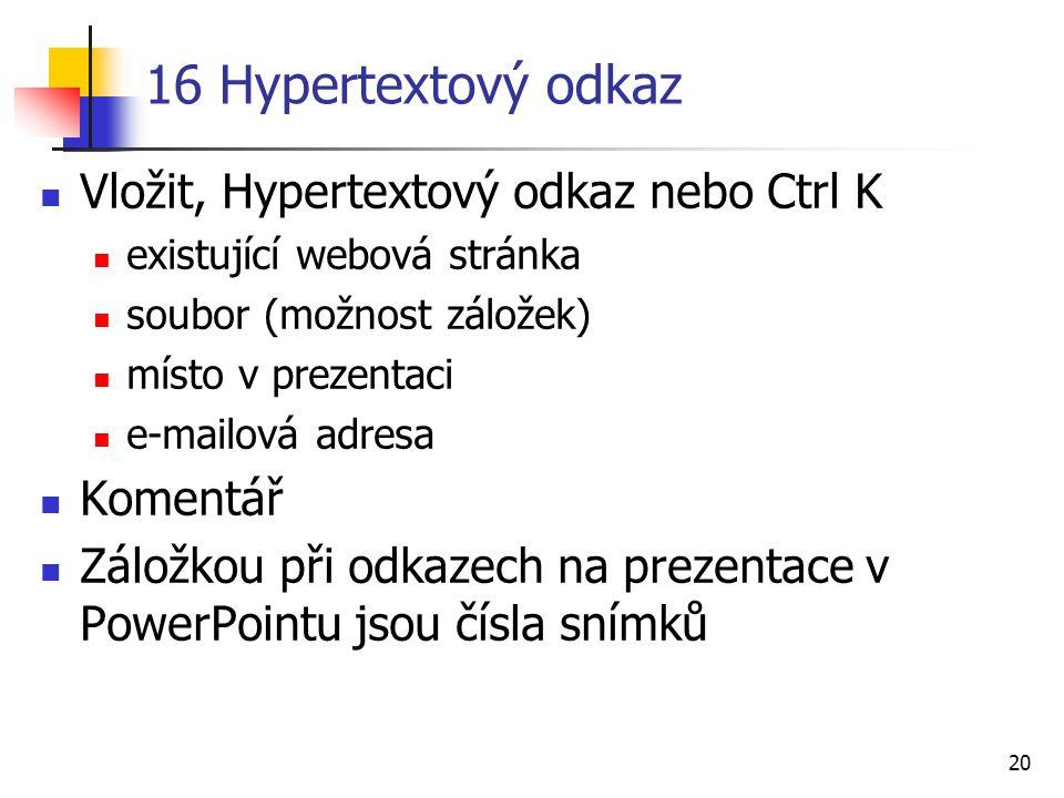 20 16 Hypertextový odkaz Vložit, Hypertextový odkaz nebo Ctrl K existující webová stránka soubor (možnost záložek) místo v prezentaci e-mailová adresa