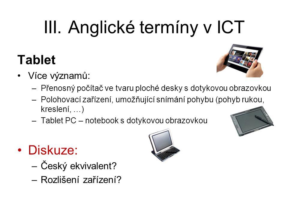 III. Anglické termíny v ICT Tablet Více významů: –Přenosný počítač ve tvaru ploché desky s dotykovou obrazovkou –Polohovací zařízení, umožňující snímá