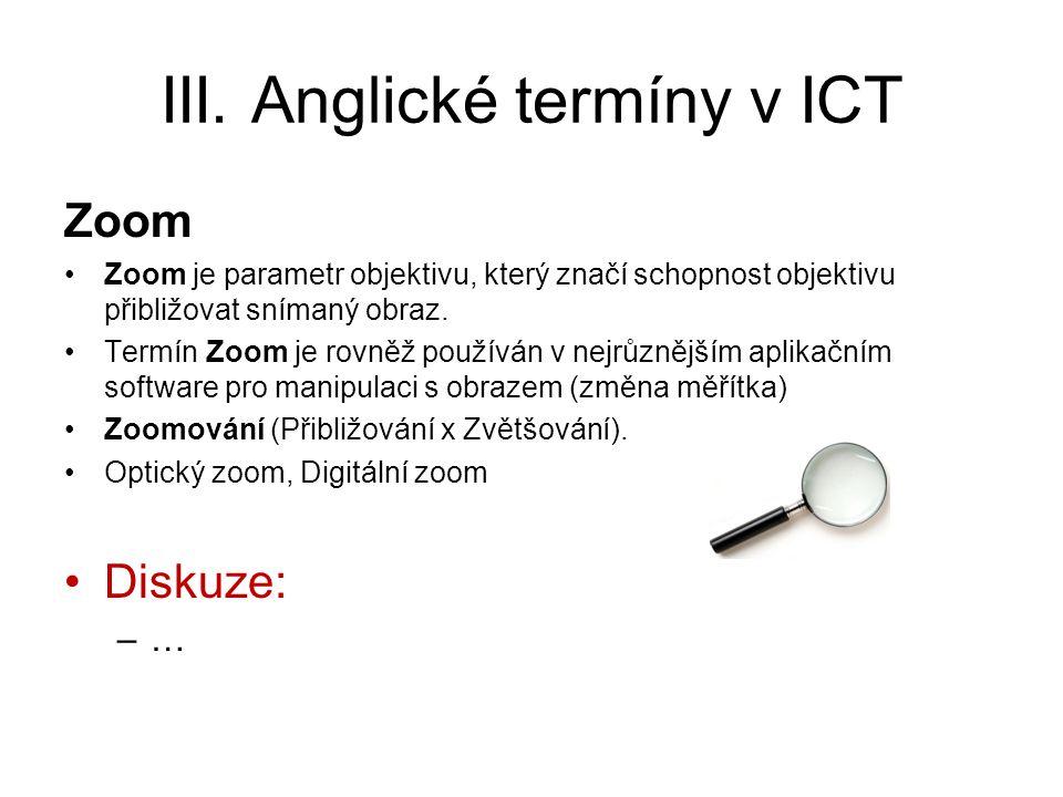 III. Anglické termíny v ICT Zoom Zoom je parametr objektivu, který značí schopnost objektivu přibližovat snímaný obraz. Termín Zoom je rovněž používán