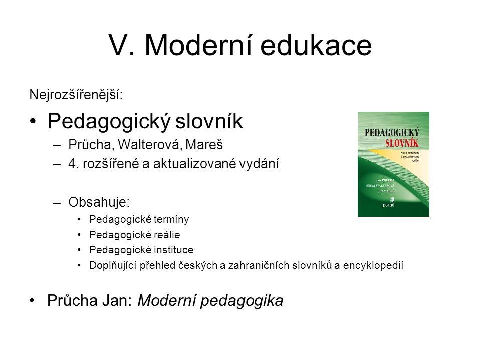 V. Moderní edukace Nejrozšířenější: Pedagogický slovník –Průcha, Walterová, Mareš –4. rozšířené a aktualizované vydání –Obsahuje: Pedagogické termíny