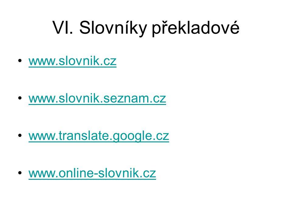 VI. Slovníky překladové www.slovnik.cz www.slovnik.seznam.cz www.translate.google.cz www.online-slovnik.cz