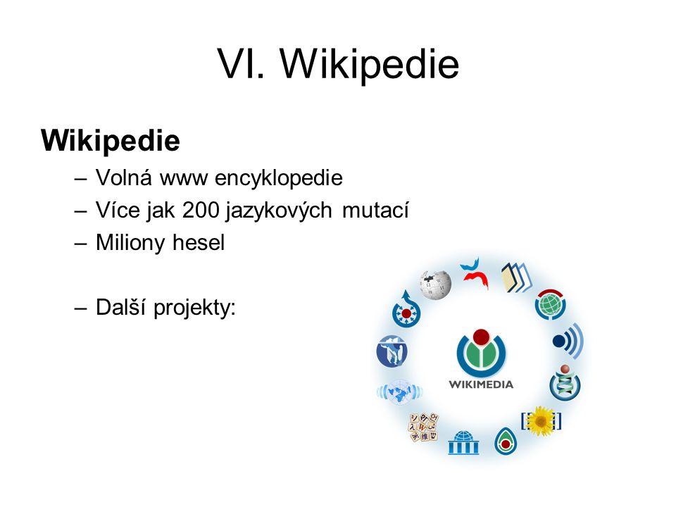 VI. Wikipedie Wikipedie –Volná www encyklopedie –Více jak 200 jazykových mutací –Miliony hesel –Další projekty: