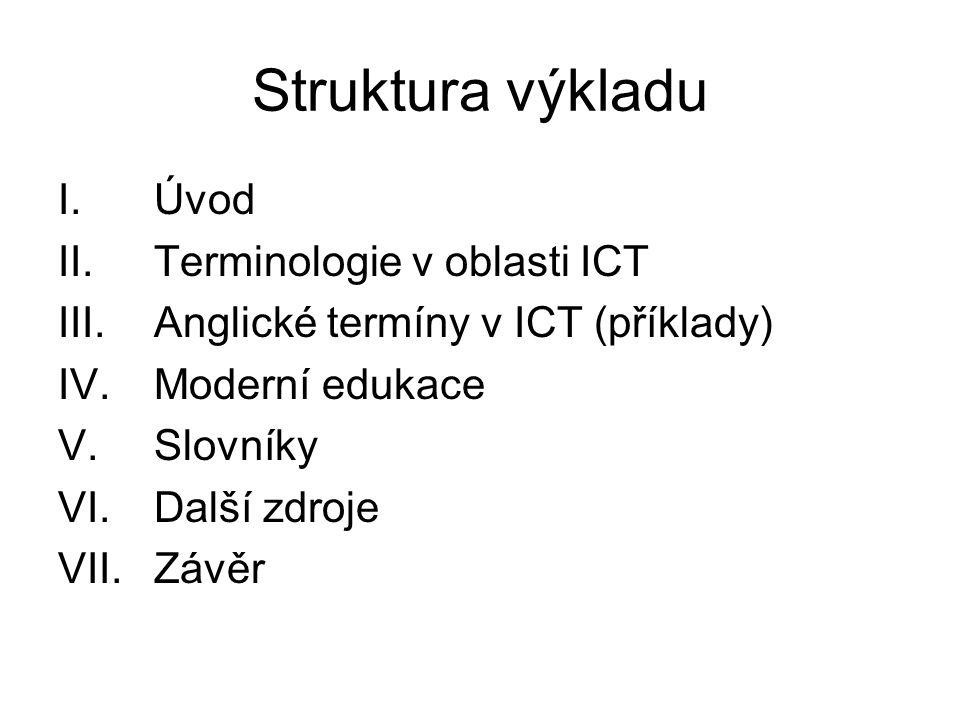 Struktura výkladu I. Úvod II.Terminologie v oblasti ICT III.Anglické termíny v ICT (příklady) IV.Moderní edukace V.Slovníky VI.Další zdroje VII. Závěr