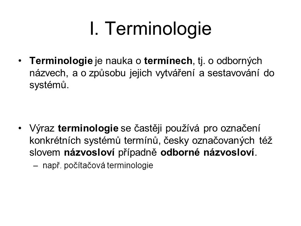 I. Terminologie Terminologie je nauka o termínech, tj. o odborných názvech, a o způsobu jejich vytváření a sestavování do systémů. Výraz terminologie