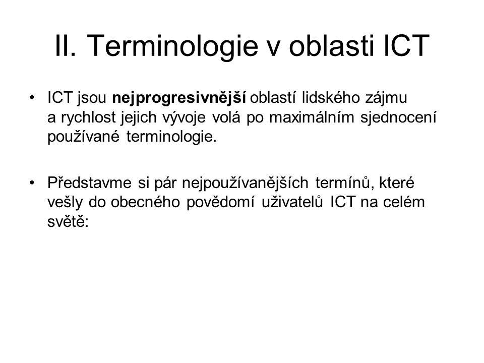 II. Terminologie v oblasti ICT ICT jsou nejprogresivnější oblastí lidského zájmu a rychlost jejich vývoje volá po maximálním sjednocení používané term