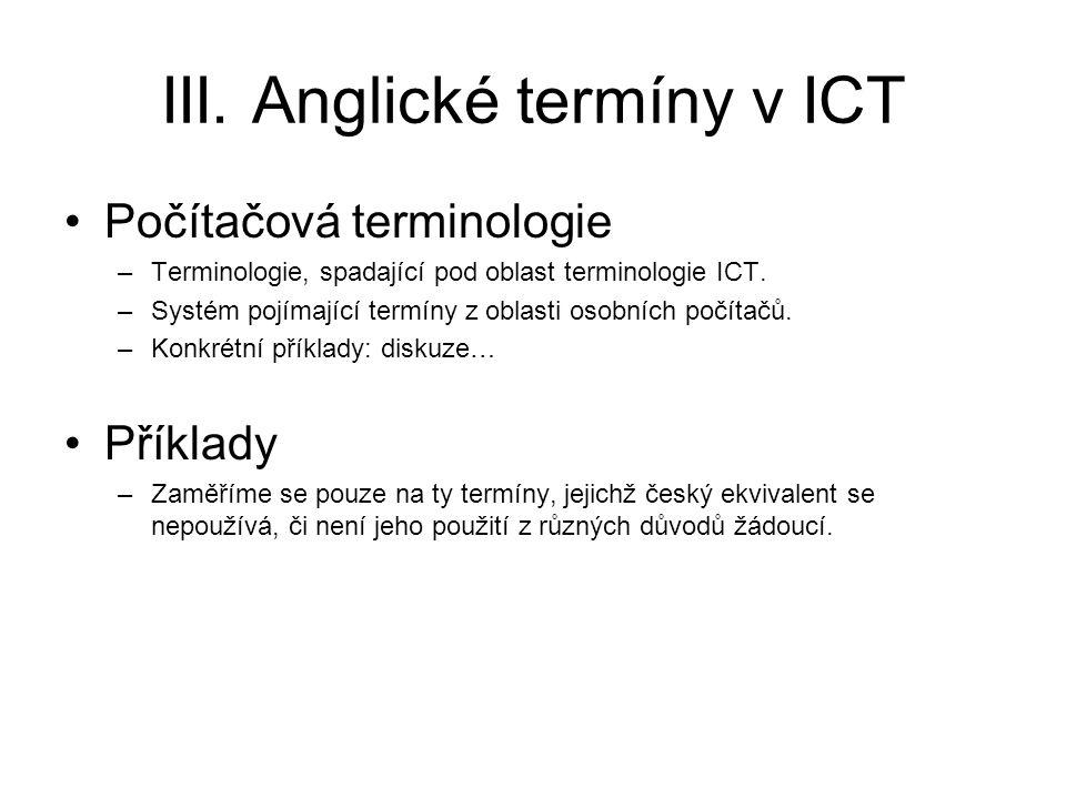 III. Anglické termíny v ICT Počítačová terminologie –Terminologie, spadající pod oblast terminologie ICT. –Systém pojímající termíny z oblasti osobníc