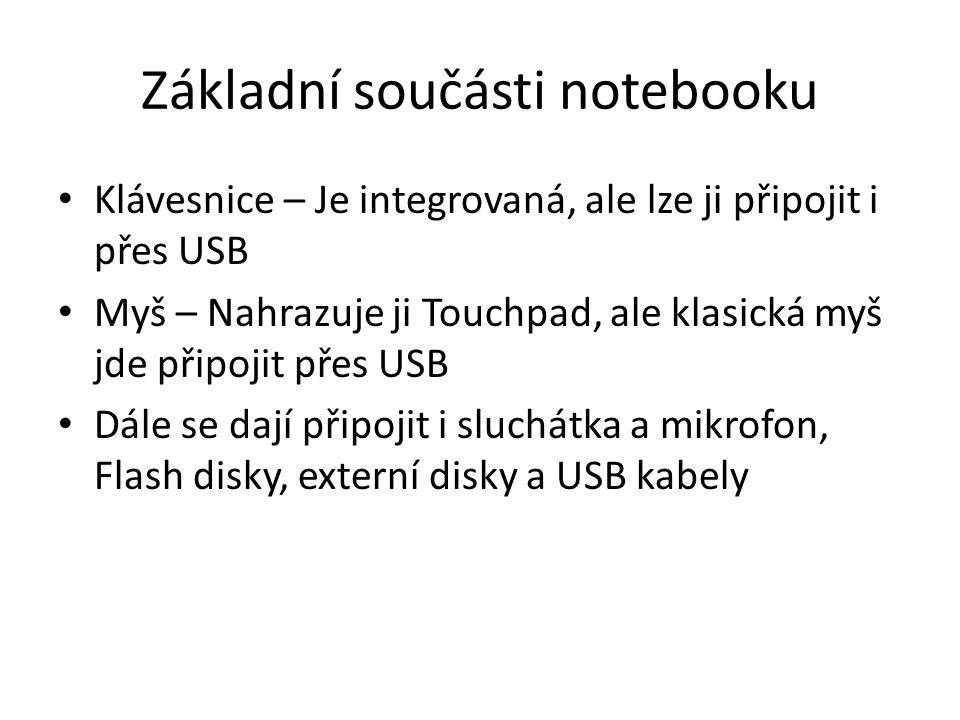 Základní součásti notebooku Klávesnice – Je integrovaná, ale lze ji připojit i přes USB Myš – Nahrazuje ji Touchpad, ale klasická myš jde připojit přes USB Dále se dají připojit i sluchátka a mikrofon, Flash disky, externí disky a USB kabely