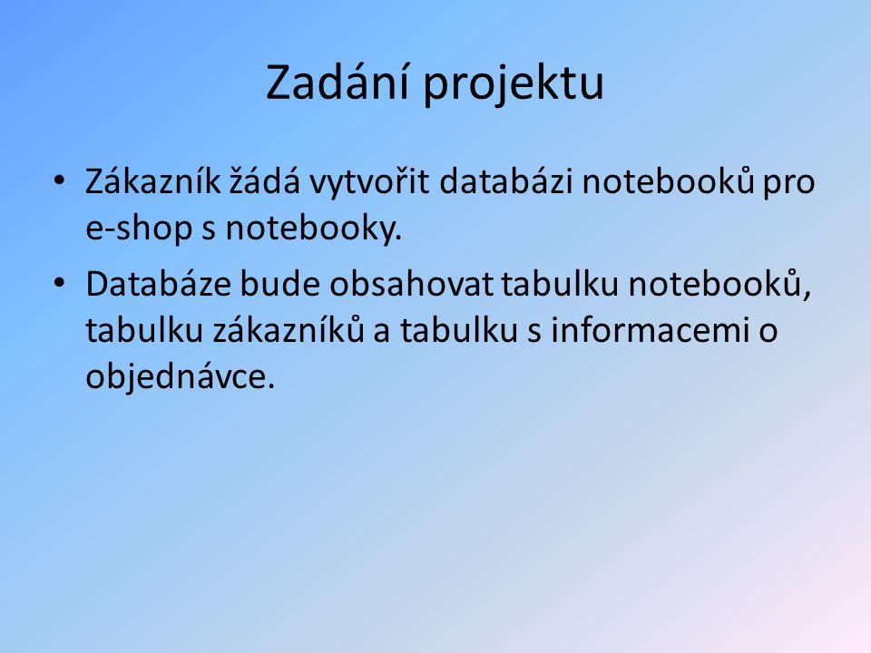 Zadání projektu Zákazník žádá vytvořit databázi notebooků pro e-shop s notebooky. Databáze bude obsahovat tabulku notebooků, tabulku zákazníků a tabul