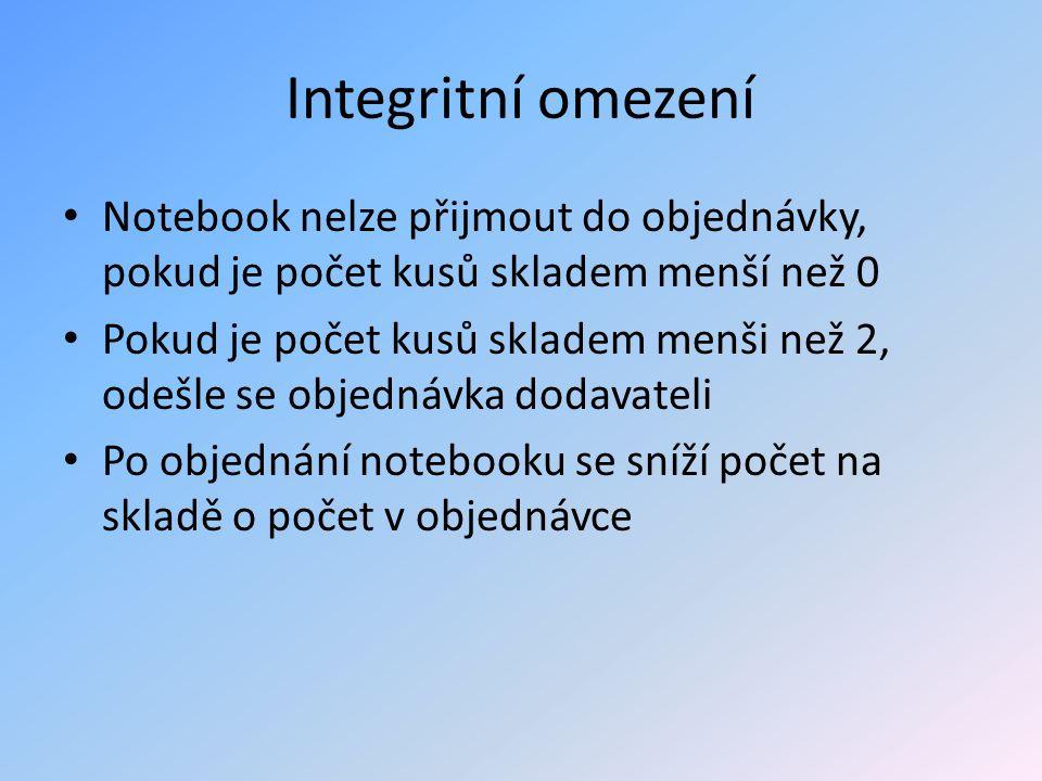 Integritní omezení Notebook nelze přijmout do objednávky, pokud je počet kusů skladem menší než 0 Pokud je počet kusů skladem menši než 2, odešle se o