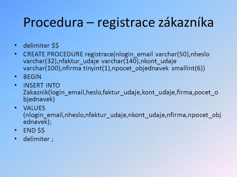 Procedura – registrace zákazníka delimiter $$ CREATE PROCEDURE registrace(nlogin_email varchar(50),nheslo varchar(32),nfaktur_udaje varchar(140),nkont