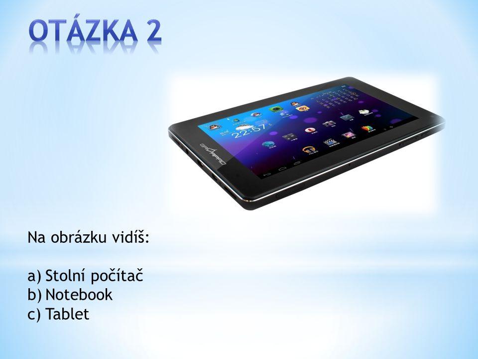 Na obrázku vidíš: a)Stolní počítač b)Notebook c)Tablet